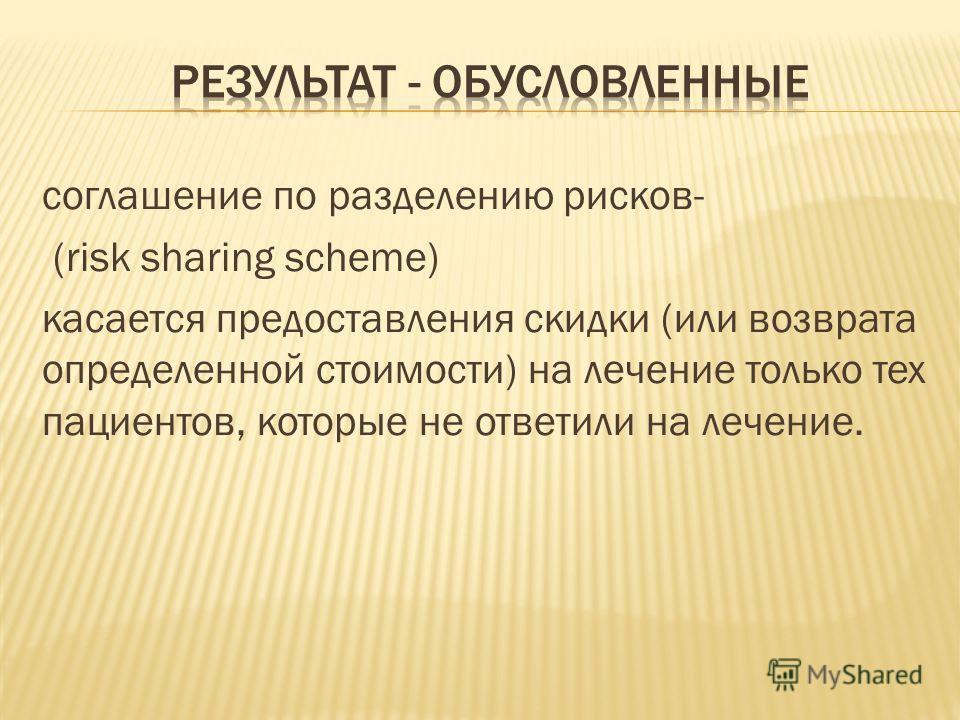 соглашение по разделению рисков- (risk sharing scheme) касается предоставления скидки (или возврата определенной стоимости) на лечение только тех пациентов, которые не ответили на лечение.