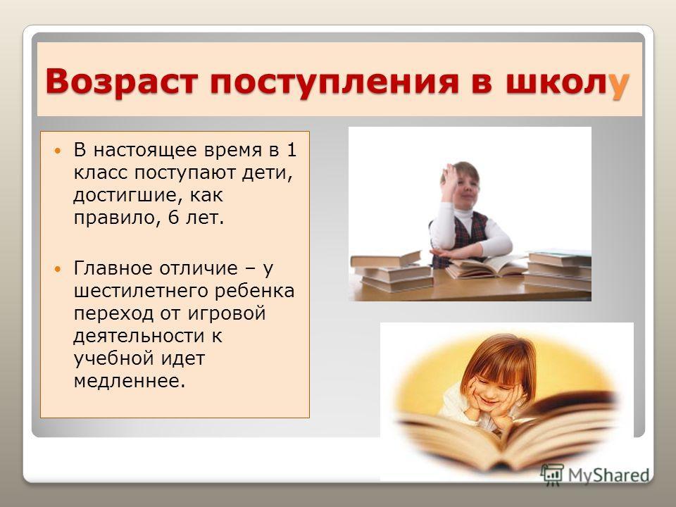 Возраст поступления в школу В настоящее время в 1 класс поступают дети, достигшие, как правило, 6 лет. Главное отличие – у шестилетнего ребенка переход от игровой деятельности к учебной идет медленнее.
