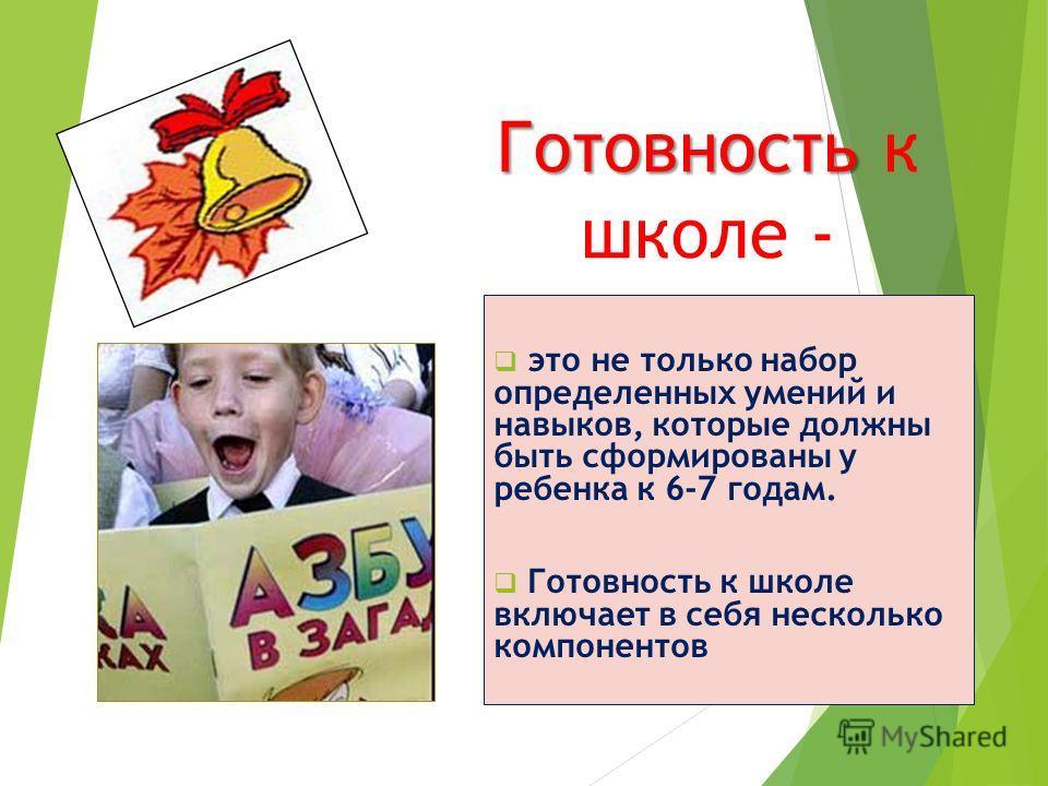 Готовность Готовность к школе - это не только набор определенных умений и навыков, которые должны быть сформированы у ребенка к 6-7 годам. Готовность к школе включает в себя несколько компонентов