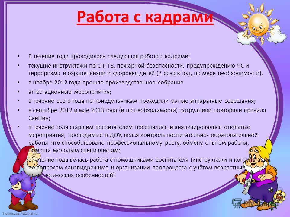 FokinaLida.75@mail.ru Работа с кадрами В течение года проводилась следующая работа с кадрами: текущие инструктажи по ОТ, ТБ, пожарной безопасности, предупреждению ЧС и терроризма и охране жизни и здоровья детей (2 раза в год, по мере необходимости).