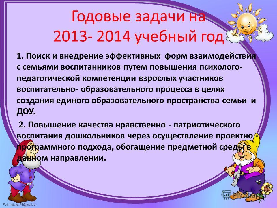 FokinaLida.75@mail.ru Годовые задачи на 2013- 2014 учебный год 1. Поиск и внедрение эффективных форм взаимодействия с семьями воспитанников путем повышения психолого- педагогической компетенции взрослых участников воспитательно- образовательного проц