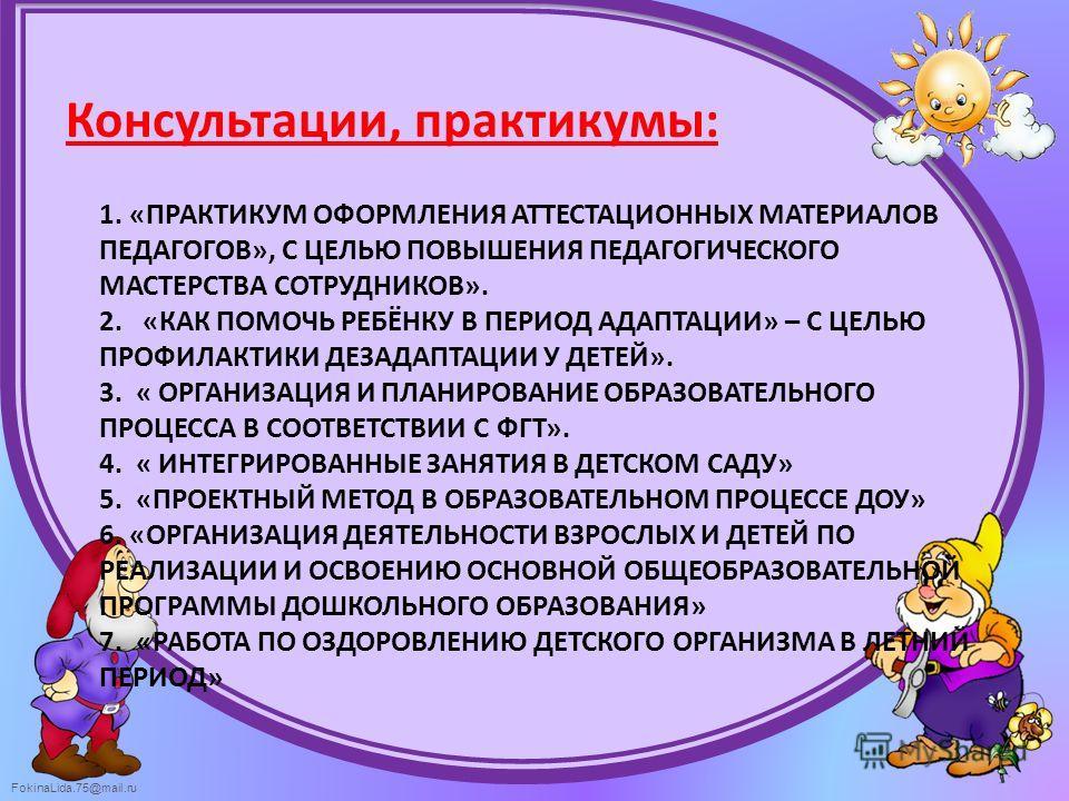 FokinaLida.75@mail.ru 1. «ПРАКТИКУМ ОФОРМЛЕНИЯ АТТЕСТАЦИОННЫХ МАТЕРИАЛОВ ПЕДАГОГОВ», С ЦЕЛЬЮ ПОВЫШЕНИЯ ПЕДАГОГИЧЕСКОГО МАСТЕРСТВА СОТРУДНИКОВ». 2. «КАК ПОМОЧЬ РЕБЁНКУ В ПЕРИОД АДАПТАЦИИ» – С ЦЕЛЬЮ ПРОФИЛАКТИКИ ДЕЗАДАПТАЦИИ У ДЕТЕЙ». 3. « ОРГАНИЗАЦИЯ