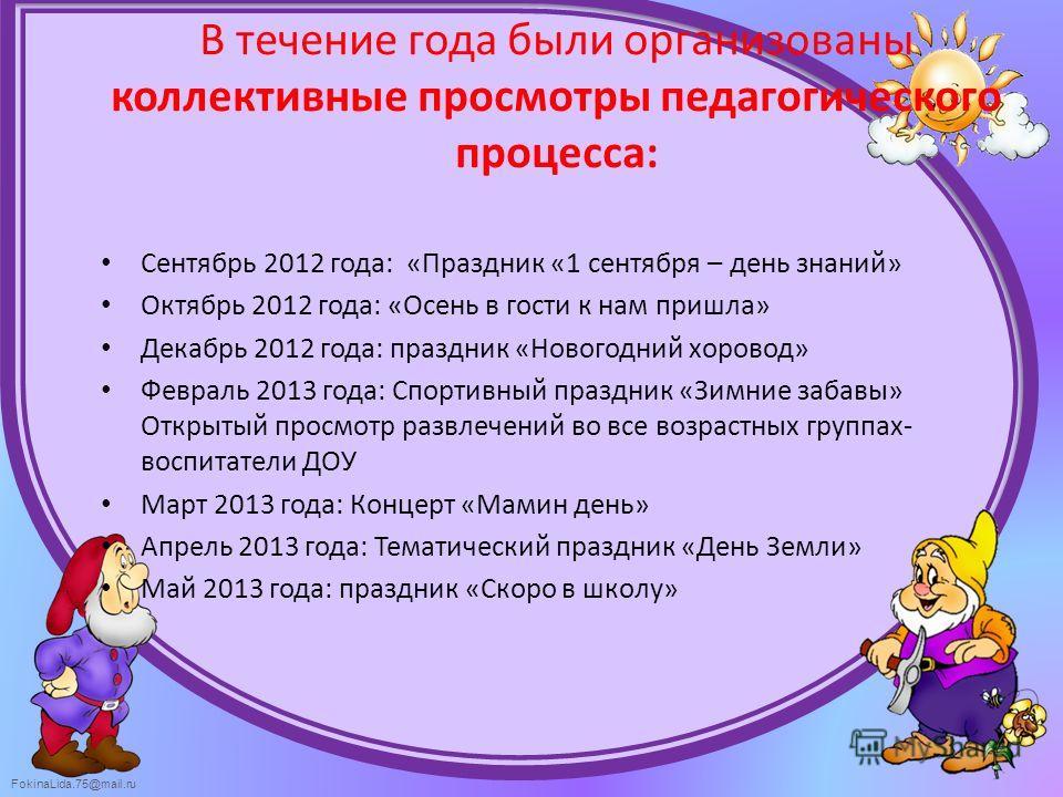 FokinaLida.75@mail.ru В течение года были организованы коллективные просмотры педагогического процесса: Сентябрь 2012 года: «Праздник «1 сентября – день знаний» Октябрь 2012 года: «Осень в гости к нам пришла» Декабрь 2012 года: праздник «Новогодний х