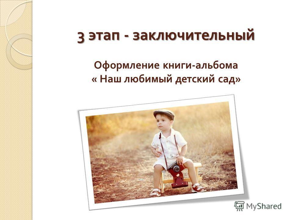3 этап - заключительный 3 этап - заключительный Оформление книги - альбома « Наш любимый детский сад »