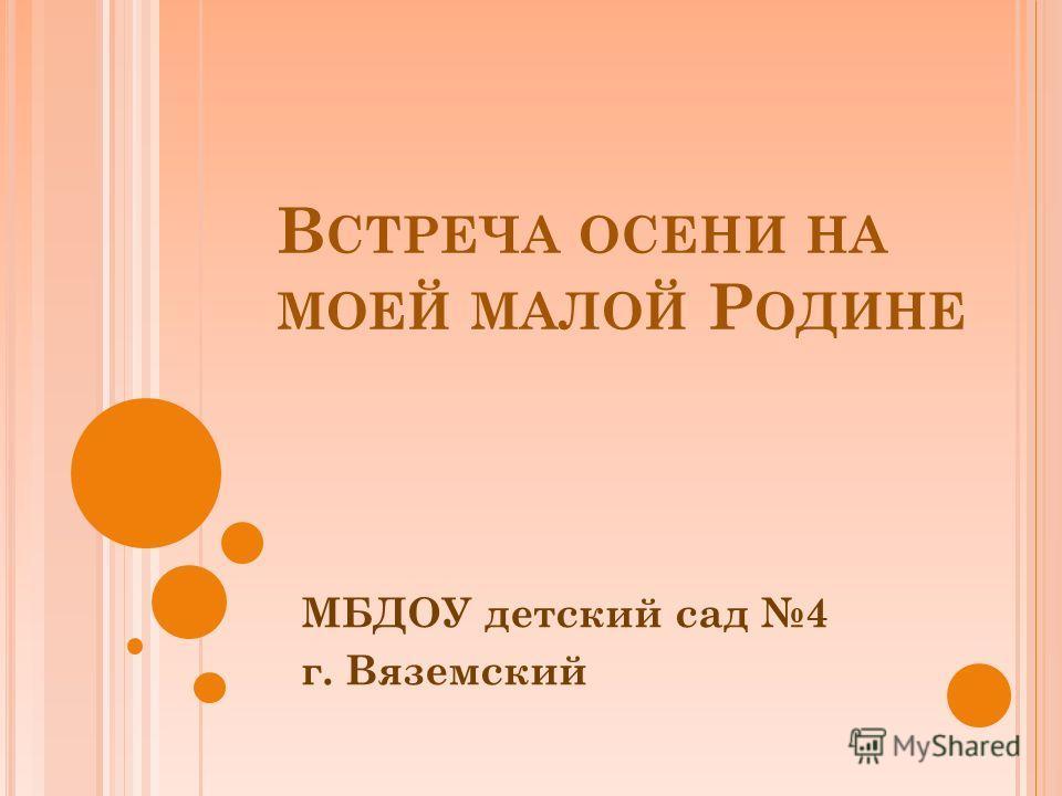 В СТРЕЧА ОСЕНИ НА МОЕЙ МАЛОЙ Р ОДИНЕ МБДОУ детский сад 4 г. Вяземский