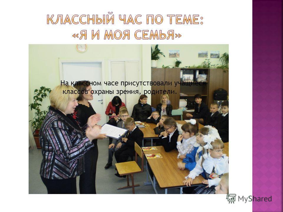 На классном часе присутствовали учащиеся классов охраны зрения, родители.