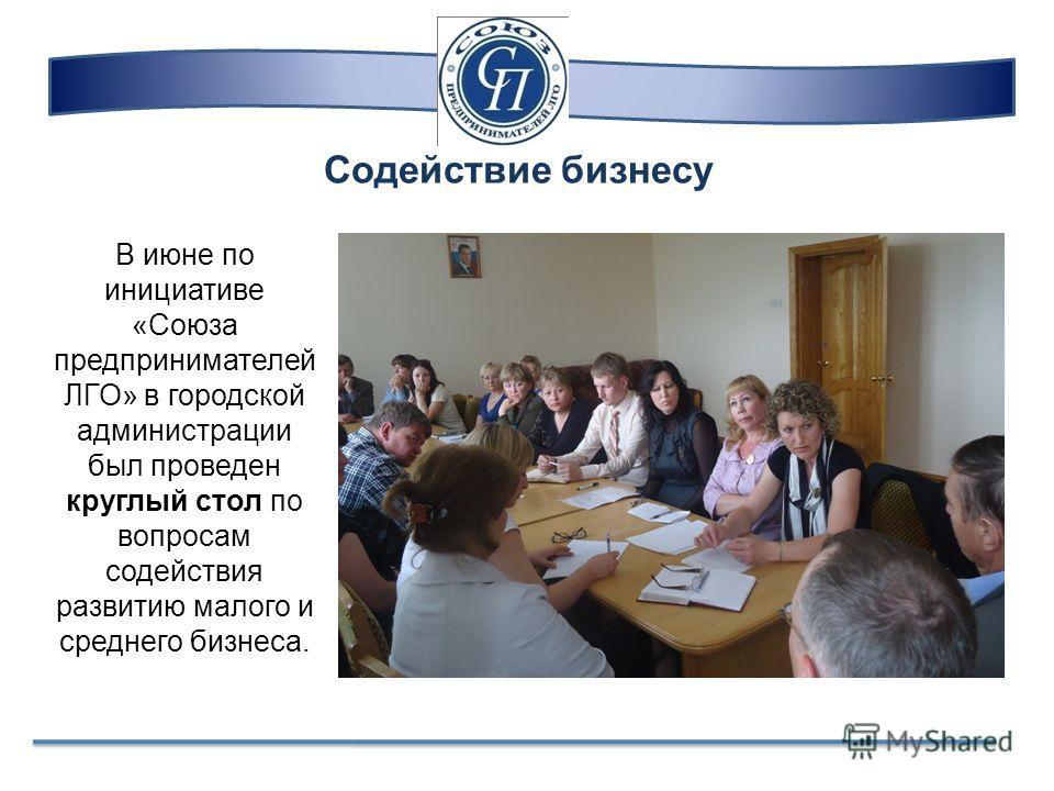 Содействие бизнесу В июне по инициативе «Союза предпринимателей ЛГО» в городской администрации был проведен круглый стол по вопросам содействия развитию малого и среднего бизнеса.