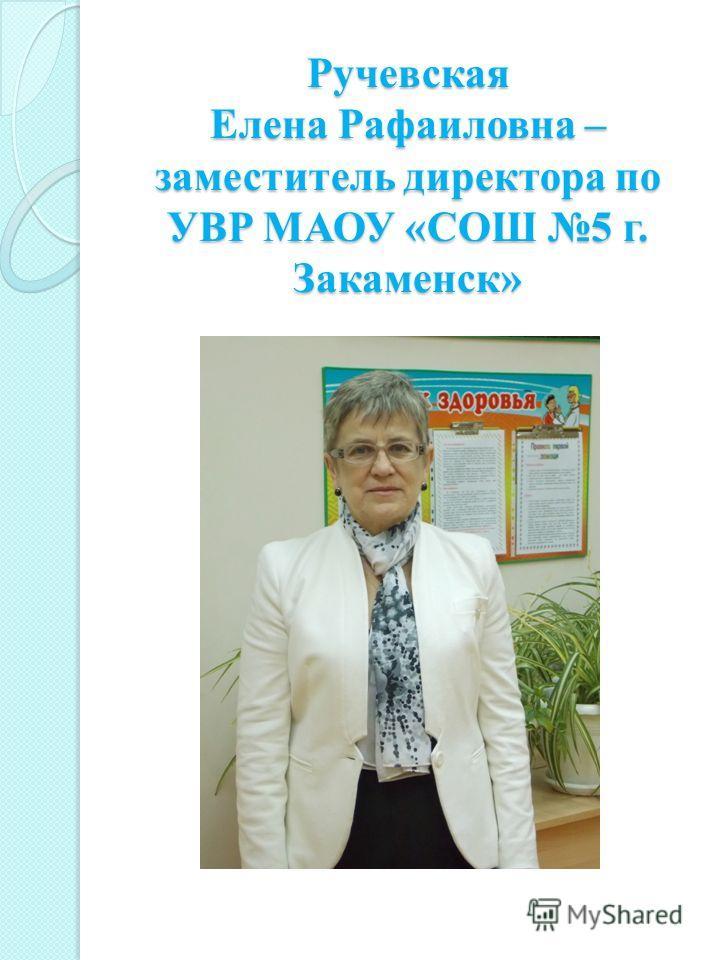 Ручевская Елена Рафаиловна – заместитель директора по УВР МАОУ «СОШ 5 г. Закаменск»