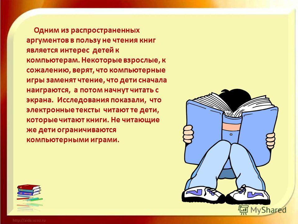 Одним из распространенных аргументов в пользу не чтения книг является интерес детей к компьютерам. Некоторые взрослые, к сожалению, верят, что компьютерные игры заменят чтение, что дети сначала наиграются, а потом начнут читать с экрана. Исследования