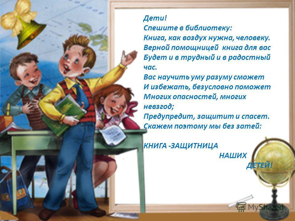 Дети! Спешите в библиотеку: Книга, как воздух нужна, человеку. Верной помощницей книга для вас Будет и в трудный и в радостный час. Вас научить уму разуму сможет И избежать, безусловно поможет Многих опасностей, многих невзгод; Предупредит, защитит и