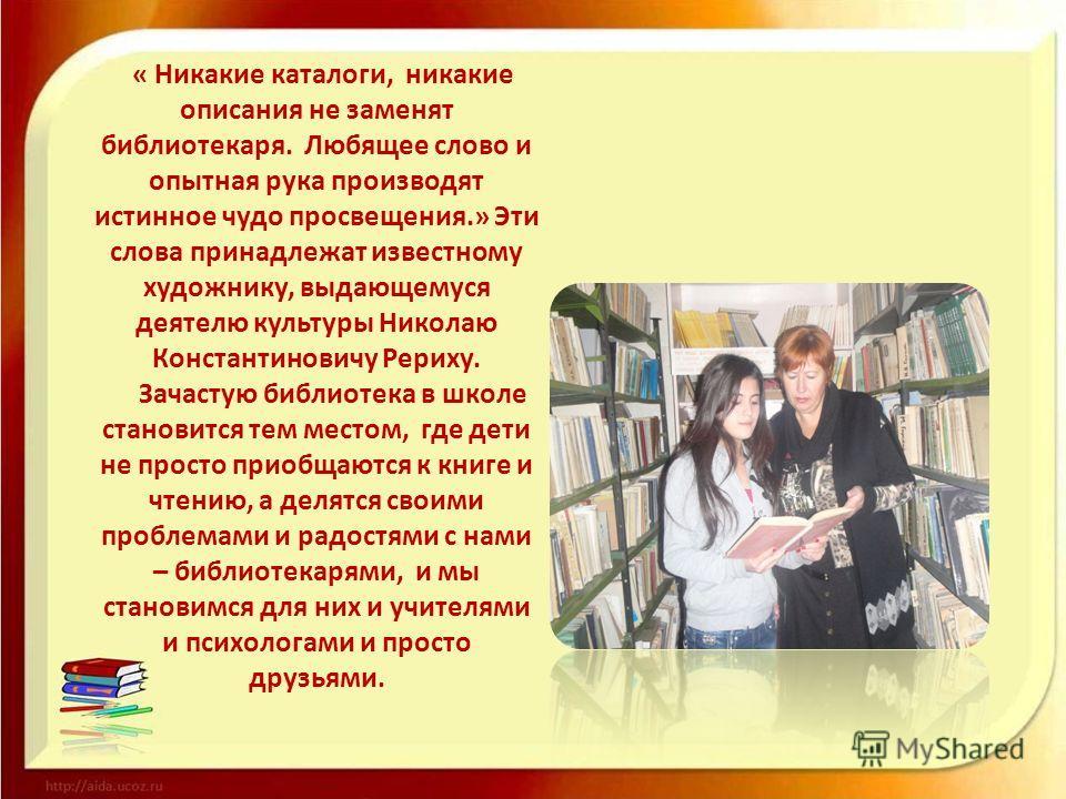 « Никакие каталоги, никакие описания не заменят библиотекаря. Любящее слово и опытная рука производят истинное чудо просвещения.» Эти слова принадлежат известному художнику, выдающемуся деятелю культуры Николаю Константиновичу Рериху. Зачастую библио
