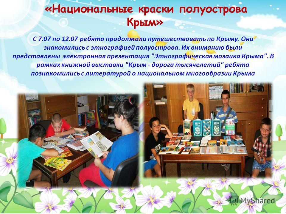 «Национальные краски полуострова Крым» С 7.07 по 12.07 ребята продолжали путешествовать по Крыму. Они знакомились с этнографией полуострова. Их вниманию были представлены электронная презентация