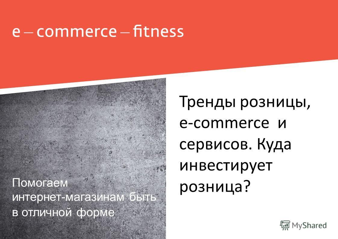 Помогаем интернет-магазинам быть в отличной форме Тренды розницы, e-commerce и сервисов. Куда инвестирует розница?