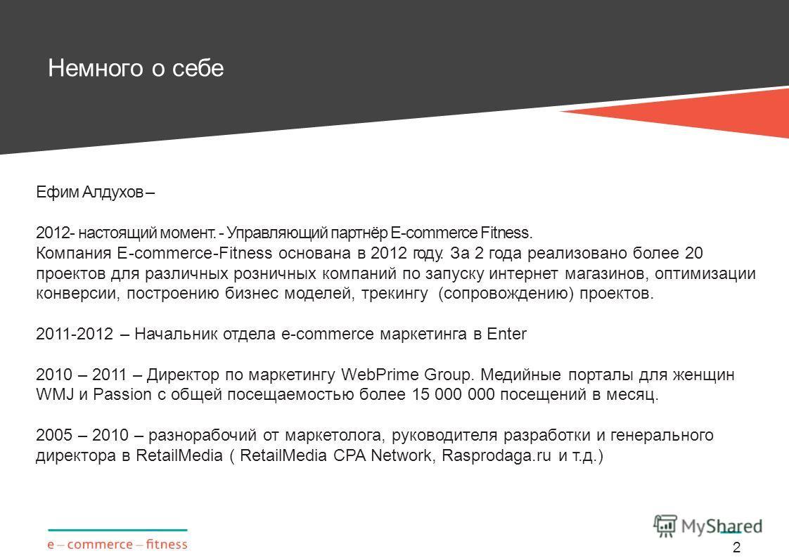 Немного о себе 2 Ефим Алдухов – 2012- настоящий момент. - Управляющий партнёр E-commerce Fitness. Компания E-commerce-Fitness основана в 2012 году. За 2 года реализовано более 20 проектов для различных розничных компаний по запуску интернет магазинов