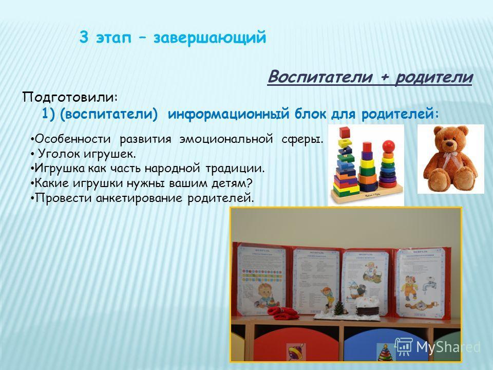 3 этап – завершающий Воспитатели + родители Подготовили: 1) (воспитатели) информационный блок для родителей: Особенности развития эмоциональной сферы. Уголок игрушек. Игрушка как часть народной традиции. Какие игрушки нужны вашим детям? Провести анке