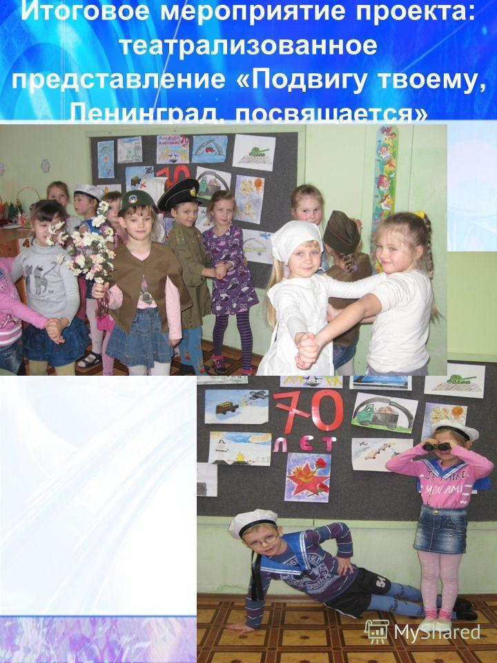 Итоговое мероприятие проекта: театрализованное представление «Подвигу твоему, Ленинград, посвящается »