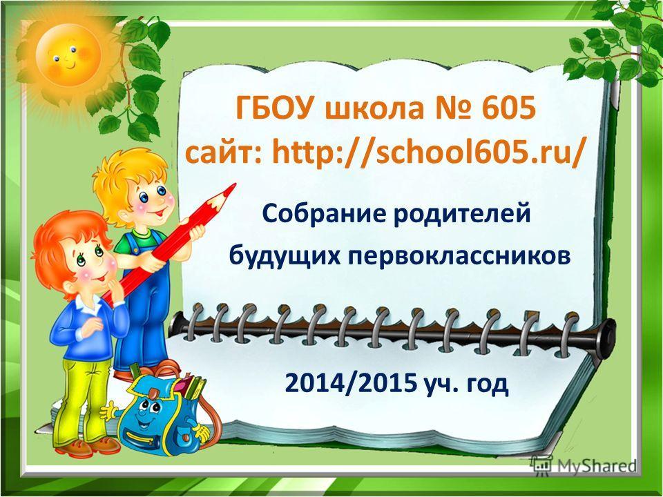 ГБОУ школа 605 сайт: http://school605.ru/ Собрание родителей будущих первоклассников 2014/2015 уч. год