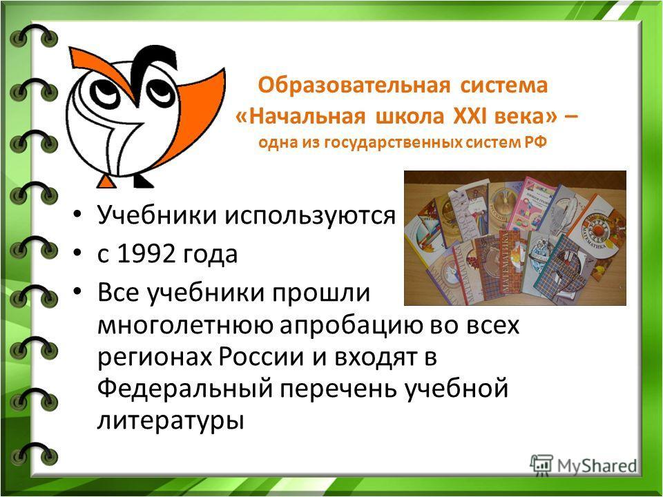 Образовательная система «Начальная школа XXI века» – одна из государственных систем РФ Учебники используются с 1992 года Все учебники прошли многолетнюю апробацию во всех регионах России и входят в Федеральный перечень учебной литературы