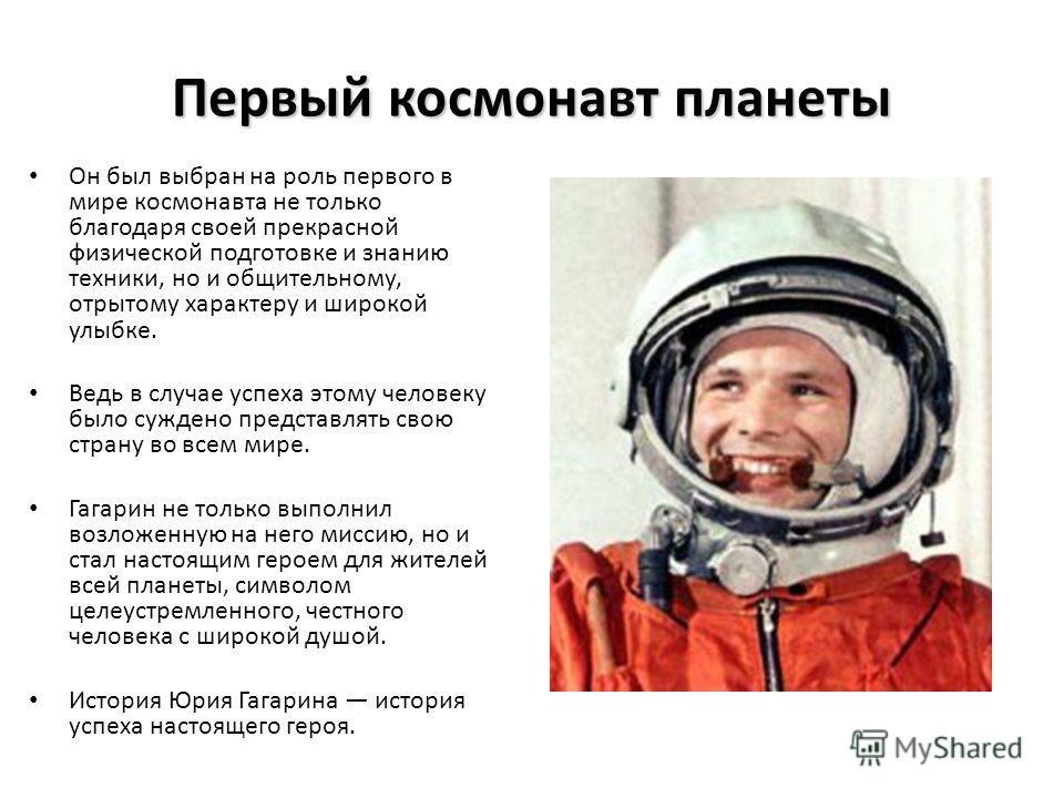 Первый космонавт планеты Он был выбран на роль первого в мире космонавта не только благодаря своей прекрасной физической подготовке и знанию техники, но и общительному, отрытому характеру и широкой улыбке. Ведь в случае успеха этому человеку было суж