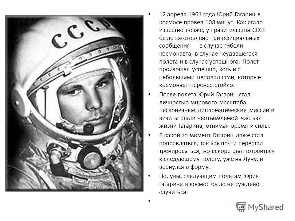 12 апреля 1961 года Юрий Гагарин в космосе провел 108 минут. Как стало известно позже, у правительства СССР было заготовлено три официальных сообщения в случае гибели космонавта, в случае неудавшегося полета и в случае успешного. Полет произошел успе