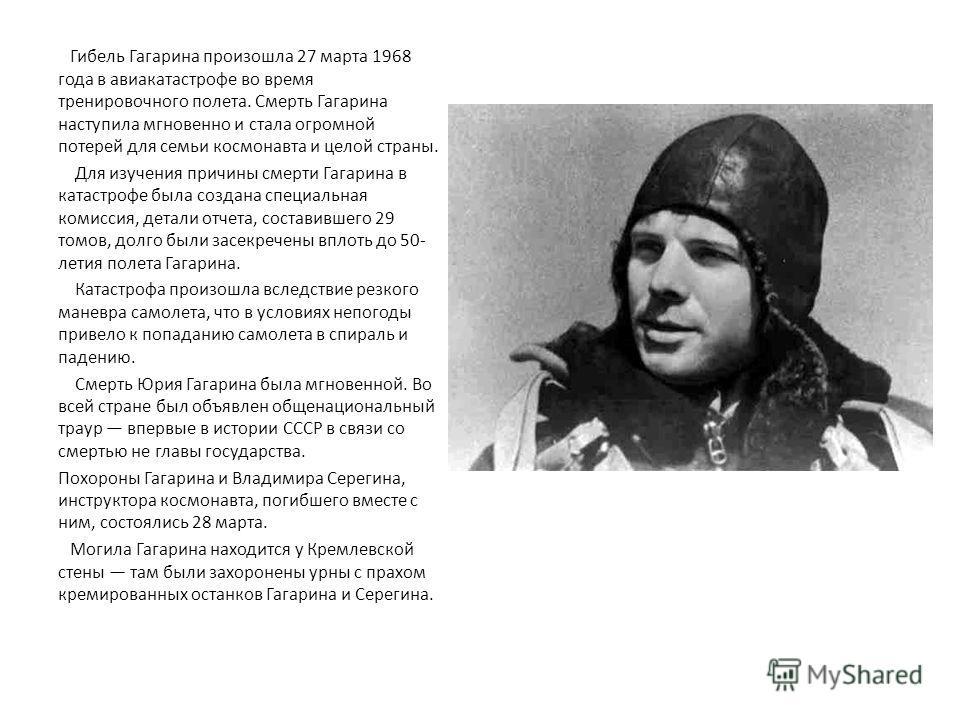 Гибель Гагарина произошла 27 марта 1968 года в авиакатастрофе во время тренировочного полета. Смерть Гагарина наступила мгновенно и стала огромной потерей для семьи космонавта и целой страны. Для изучения причины смерти Гагарина в катастрофе была соз