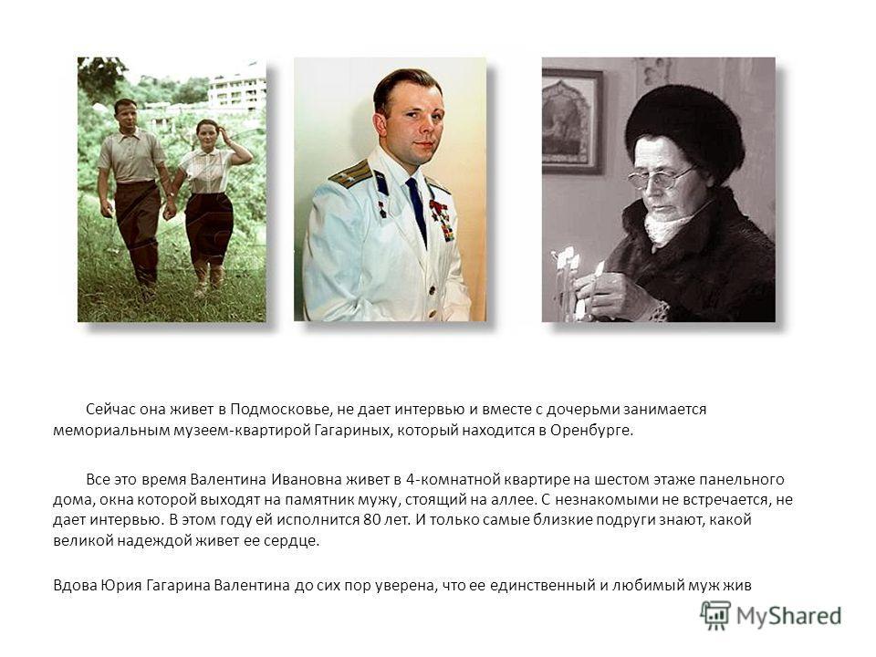 Сейчас она живет в Подмосковье, не дает интервью и вместе с дочерьми занимается мемориальным музеем-квартирой Гагариных, который находится в Оренбурге. Все это время Валентина Ивановна живет в 4-комнатной квартире на шестом этаже панельного дома, окн