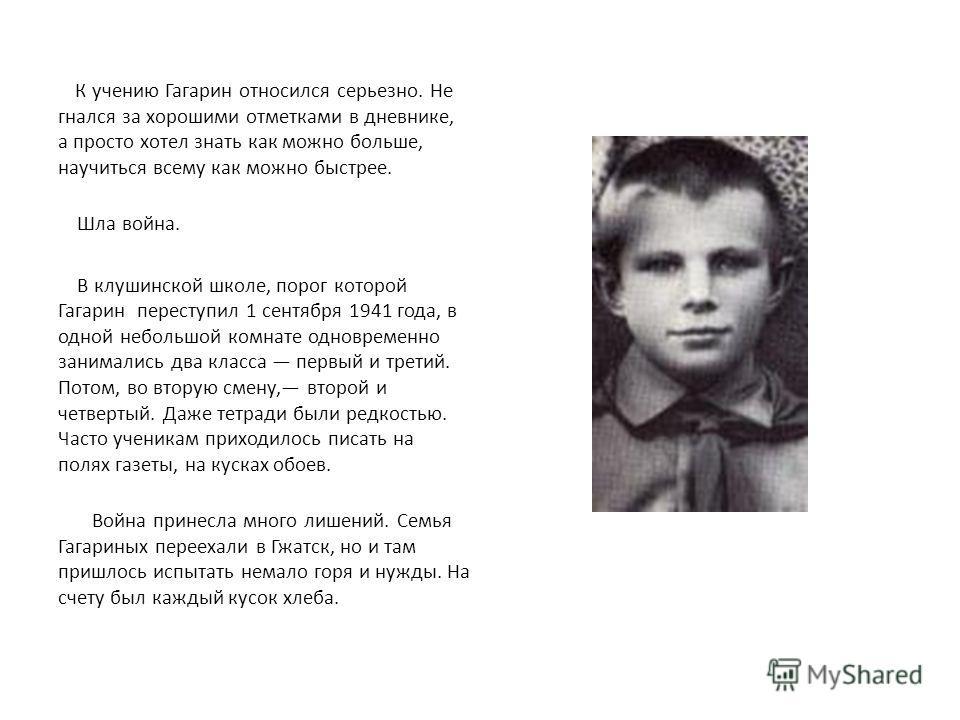 К учению Гагарин относился серьезно. Не гнался за хорошими отметками в дневнике, а просто хотел знать как можно больше, научиться всему как можно быстрее. Шла война. В клушинской школе, порог которой Гагарин переступил 1 сентября 1941 года, в одной н