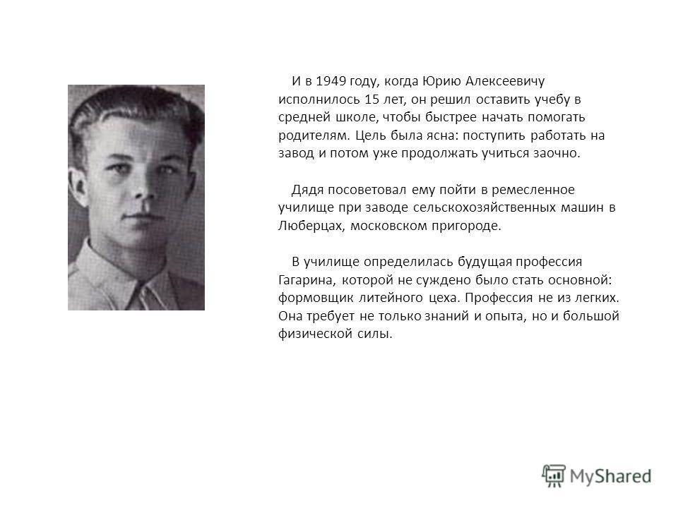 И в 1949 году, когда Юрию Алексеевичу исполнилось 15 лет, он решил оставить учебу в средней школе, чтобы быстрее начать помогать родителям. Цель была ясна: поступить работать на завод и потом уже продолжать учиться заочно. Дядя посоветовал ему пойти