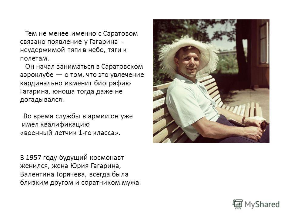 Тем не менее именно с Саратовом связано появление у Гагарина - неудержимой тяги в небо, тяги к полетам. Он начал заниматься в Саратовском аэроклубе о том, что это увлечение кардинально изменит биографию Гагарина, юноша тогда даже не догадывался. Во в