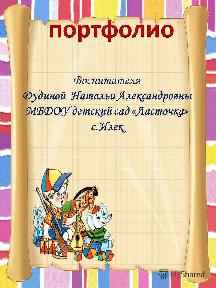 Воспитателя Дудиной Натальи Александровны МБДОУ детский сад «Ласточка» с.Илек