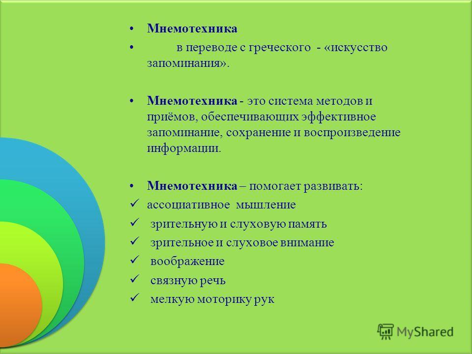 Мнемотехника в переводе с греческого - « искусство запоминания ». Мнемотехника - это система методов и приёмов, обеспечивающих эффективное запоминание, сохранение и воспроизведение информации. Мнемотехника – помогает развивать : ассоциативное мышлени