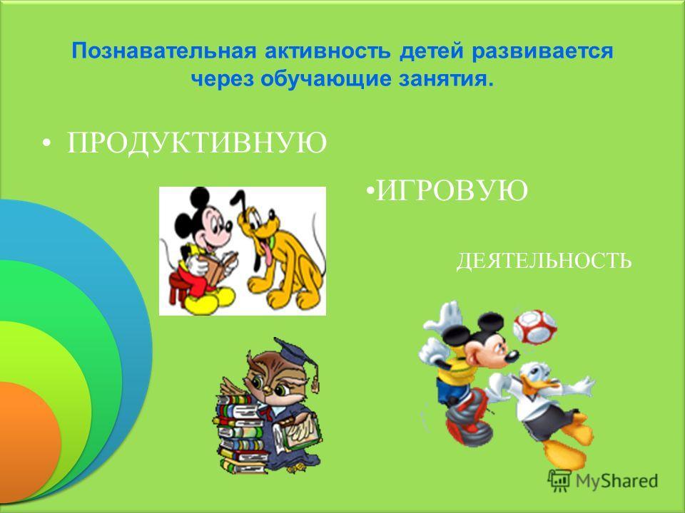 Познавательная активность детей развивается через обучающие занятия. ИГРОВУЮ ДЕЯТЕЛЬНОСТЬ ПРОДУКТИВНУЮ