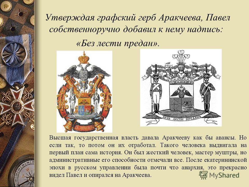 Утверждая графский герб Аракчеева, Павел собственноручно добавил к нему надпись: «Без лести предан». Высшая государственная власть давала Аракчееву как бы авансы. Но если так, то потом он их отработал. Такого человека выдвигала на первый план сама ис