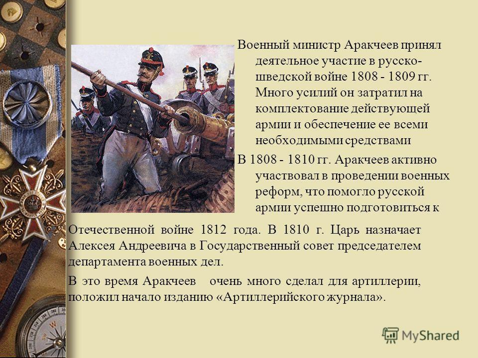 Военный министр Аракчеев принял деятельное участие в русско- шведской войне 1808 - 1809 гг. Много усилий он затратил на комплектование действующей армии и обеспечение ее всеми необходимыми средствами В 1808 - 1810 гг. Аракчеев активно участвовал в пр