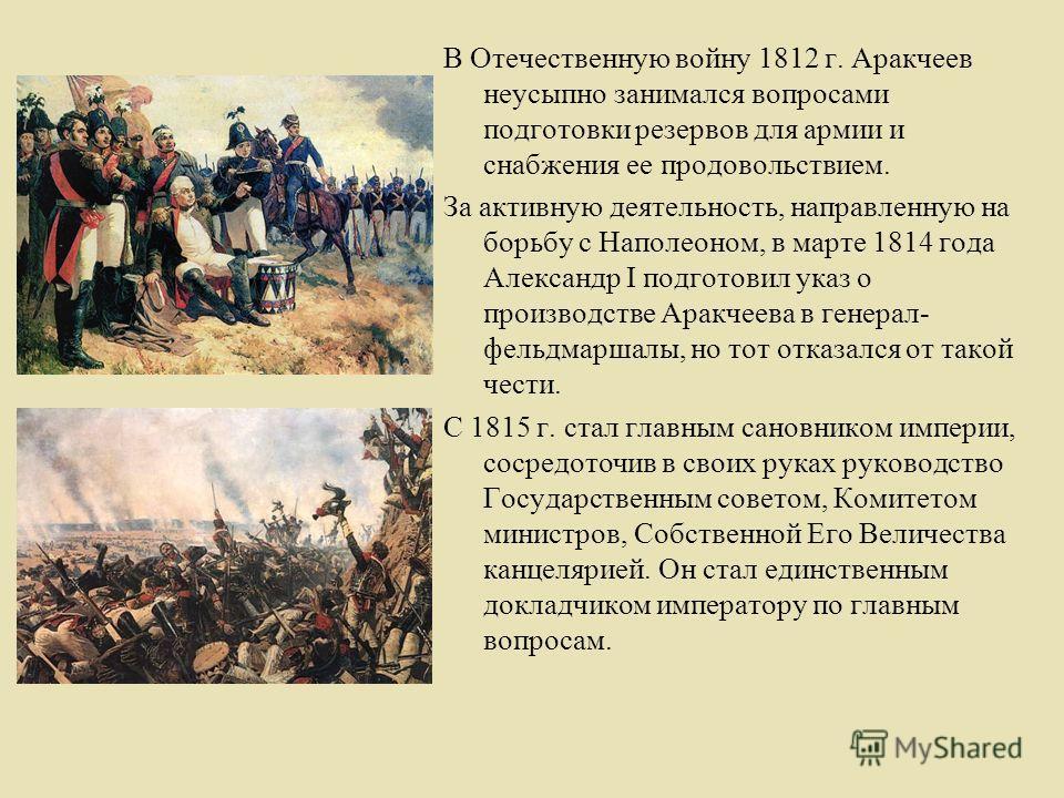 В Отечественную войну 1812 г. Аракчеев неусыпно занимался вопросами подготовки резервов для армии и снабжения ее продовольствием. За активную деятельность, направленную на борьбу с Наполеоном, в марте 1814 года Александр I подготовил указ о производс