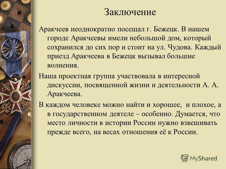 Заключение Аракчеев неоднократно посещал г. Бежецк. В нашем городе Аракчеевы имели небольшой дом, который сохранился до сих пор и стоит на ул. Чудова. Каждый приезд Аракчеева в Бежецк вызывал большие волнения. Наша проектная группа участвовала в инте