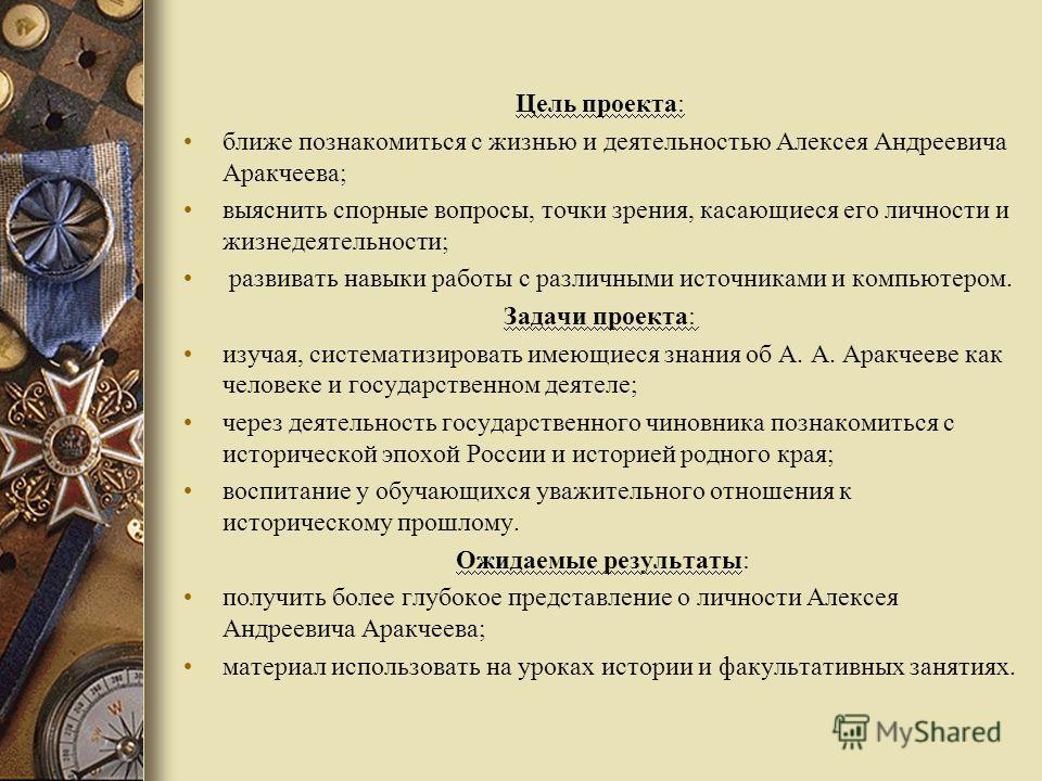 Цель проекта: ближе познакомиться с жизнью и деятельностью Алексея Андреевича Аракчеева; выяснить спорные вопросы, точки зрения, касающиеся его личности и жизнедеятельности; развивать навыки работы с различными источниками и компьютером. Задачи проек