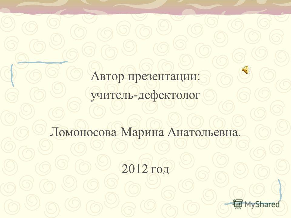 Автор презентации: учитель-дефектолог Ломоносова Марина Анатольевна. 2012 год