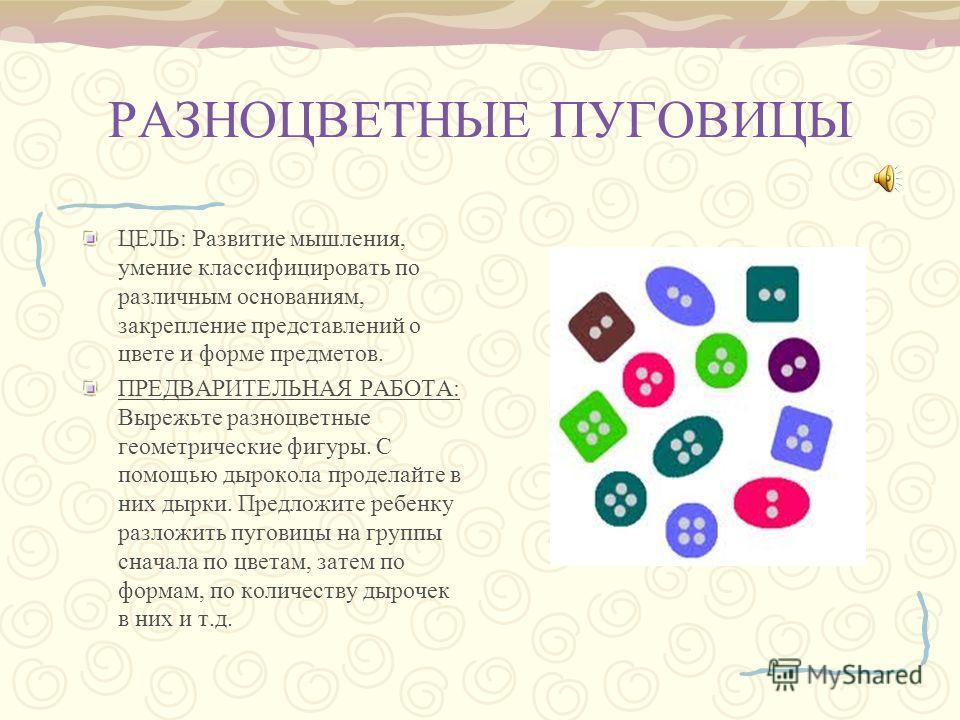 РАЗНОЦВЕТНЫЕ ПУГОВИЦЫ ЦЕЛЬ: Развитие мышления, умение классифицировать по различным основаниям, закрепление представлений о цвете и форме предметов. ПРЕДВАРИТЕЛЬНАЯ РАБОТА: Вырежьте разноцветные геометрические фигуры. С помощью дырокола проделайте в