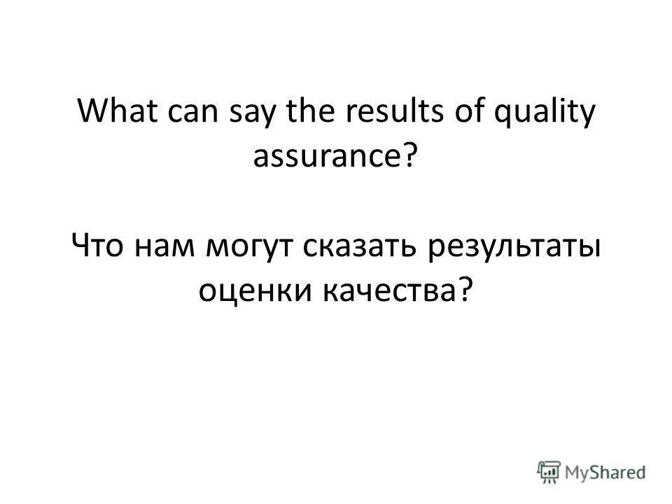 What can say the results of quality assurance? Что нам могут сказать результаты оценки качества?