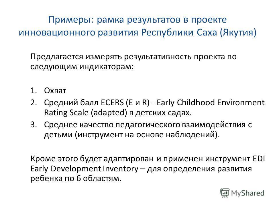 Примеры: рамка результатов в проекте инновационного развития Республики Саха (Якутия) Предлагается измерять результативность проекта по следующим индикаторам: 1. Охват 2. Средний балл ECERS (E и R) - Early Childhood Environment Rating Scale (adapted)