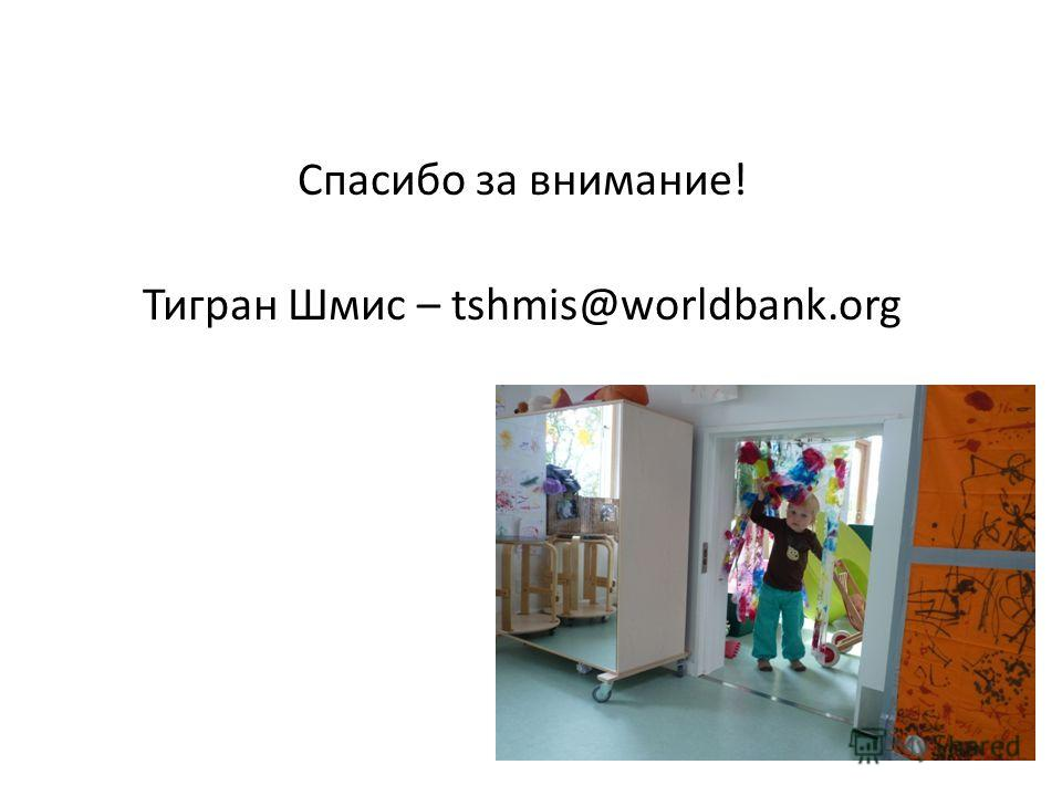 Спасибо за внимание! Тигран Шмис – tshmis@worldbank.org