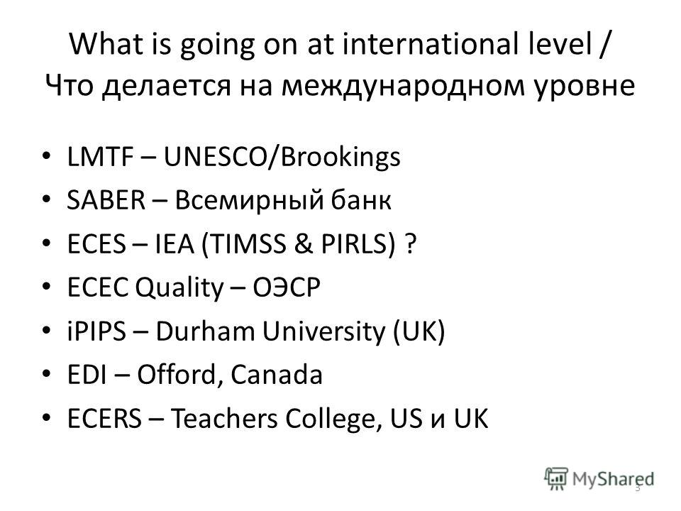 What is going on at international level / Что делается на международном уровне LMTF – UNESCO/Brookings SABER – Всемирный банк ECES – IEA (TIMSS & PIRLS) ? ECEC Quality – ОЭСР iPIPS – Durham University (UK) EDI – Offord, Canada ECERS – Teachers Colleg