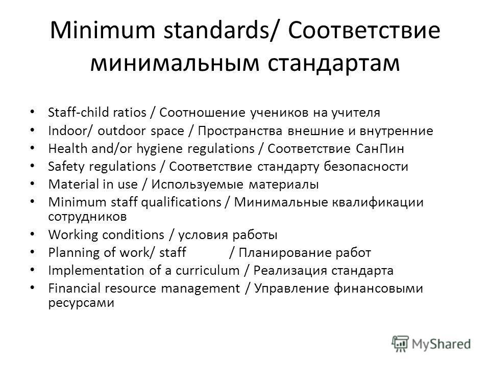 Minimum standards/ Соответствие минимальным стандартам Staff-child ratios / Соотношение учеников на учителя Indoor/ outdoor space / Пространства внешние и внутренние Health and/or hygiene regulations / Соответствие Сан Пин Safety regulations / Соотве