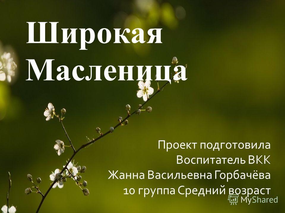 Широкая Масленица Проект подготовила Воспитатель ВКК Жанна Васильевна Горбачёва 10 группа Средний возраст