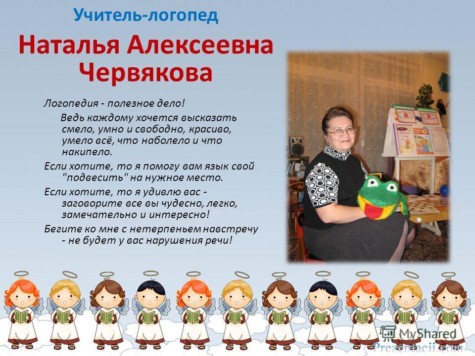 Учитель-логопед Наталья Алексеевна Червякова Логопедия - полезное дело! Ведь каждому хочется высказать смело, умно и свободно, красиво, умело всё, что наболело и что накипело. Если хотите, то я помогу вам язык свой