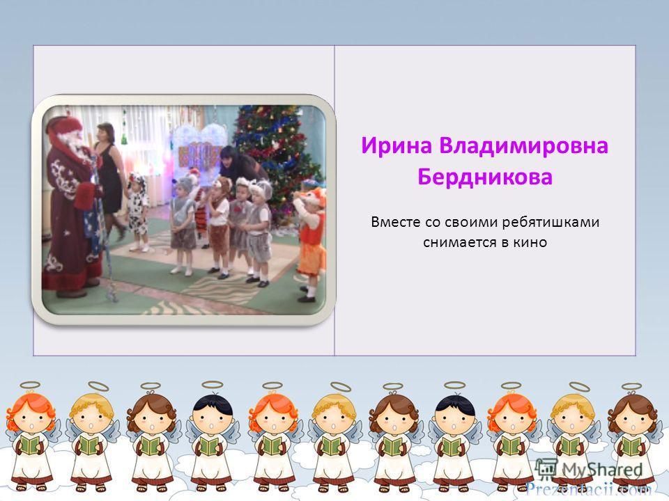Ирина Владимировна Бердникова Вместе со своими ребятишками снимается в кино