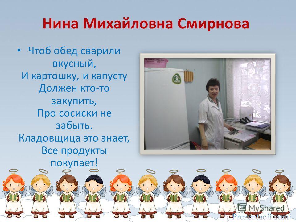 Нина Михайловна Смирнова Чтоб обед сварили вкусный, И картошку, и капусту Должен кто-то закупить, Про сосиски не забыть. Кладовщица это знает, Все продукты покупает!