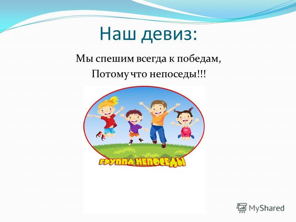 Наш девиз: Мы спешим всегда к победам, Потому что непоседы!!!