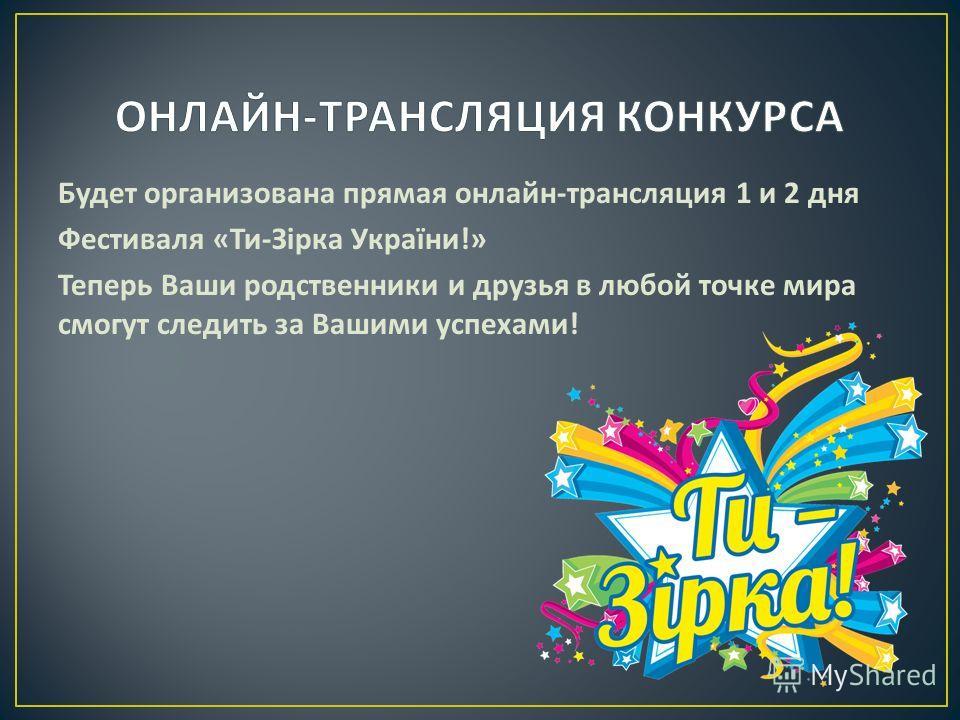 Будет организована прямая онлайн - трансляция 1 и 2 дня Фестиваля « Ти - Зірка України !» Теперь Ваши родственники и друзья в любой точке мира смогут следить за Вашими успехами !